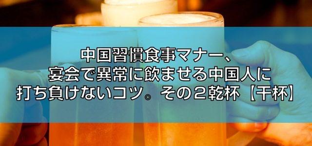 中国習慣食事マナー、宴会で異常に飲ませる中国人に打ち負けないコツ。