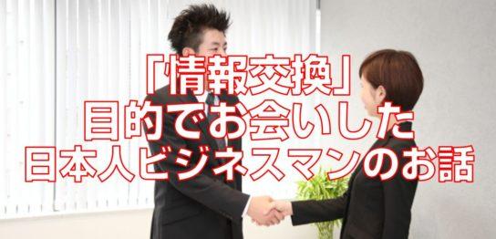 「情報交換」目的でお会いした日本人ビジネスマンのお話