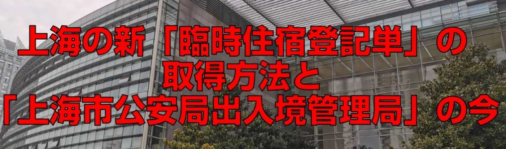 上海の新「臨時住宿登記単」の取得方法と「上海市公安局出入境管理局」の今