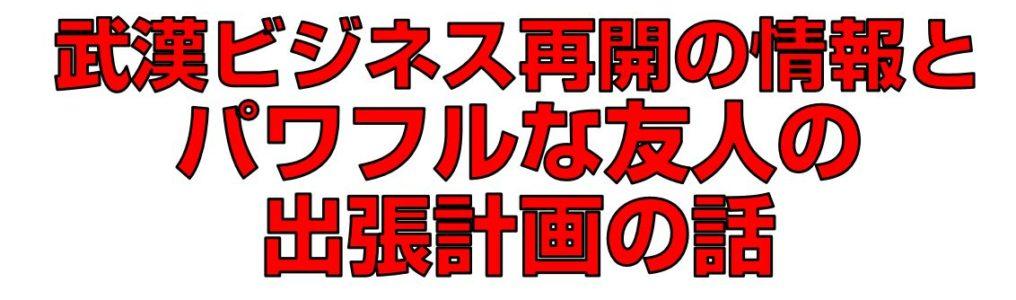 武漢ビジネス再開の情報とパワフルな友人の出張計画の話